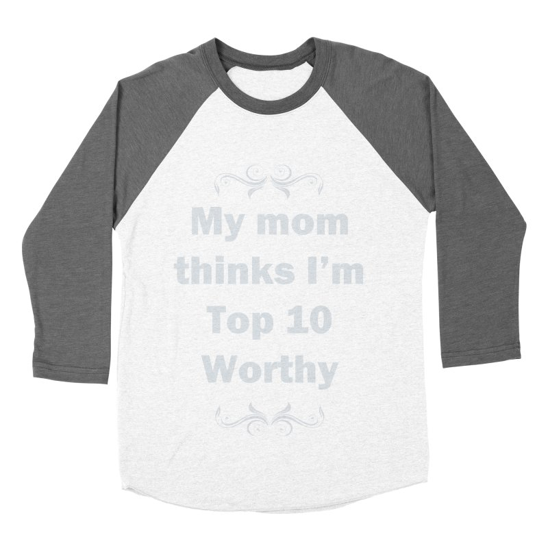 My Mom Thinks I'm Top 10 Worthy Women's Baseball Triblend Longsleeve T-Shirt by WatchPony Clothing Collection