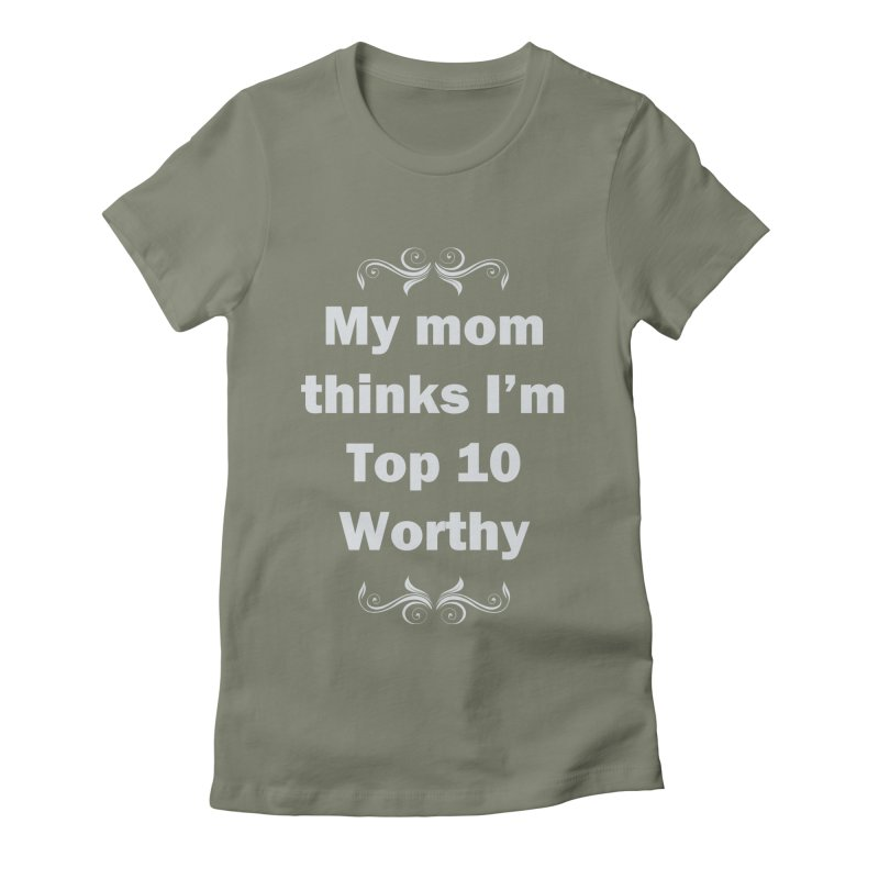 My Mom Thinks I'm Top 10 Worthy Women's Fitted T-Shirt by WatchPony Clothing Collection