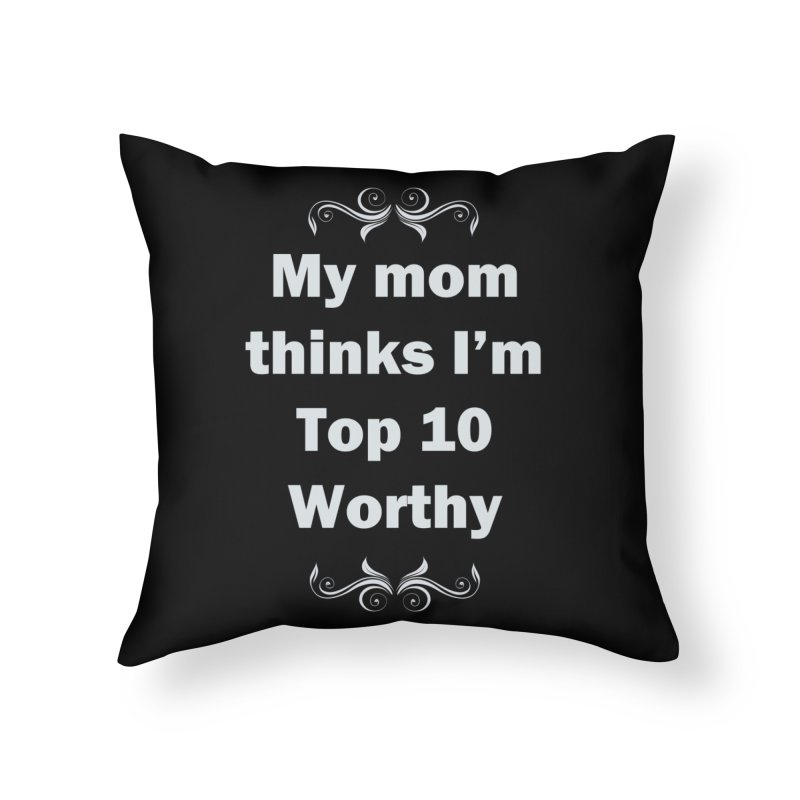 My Mom Thinks I'm Top 10 Worthy Home Throw Pillow by WatchPony Clothing Collection