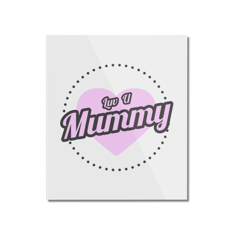Luv U Mummy Home Mounted Acrylic Print by WaWaTees Shop