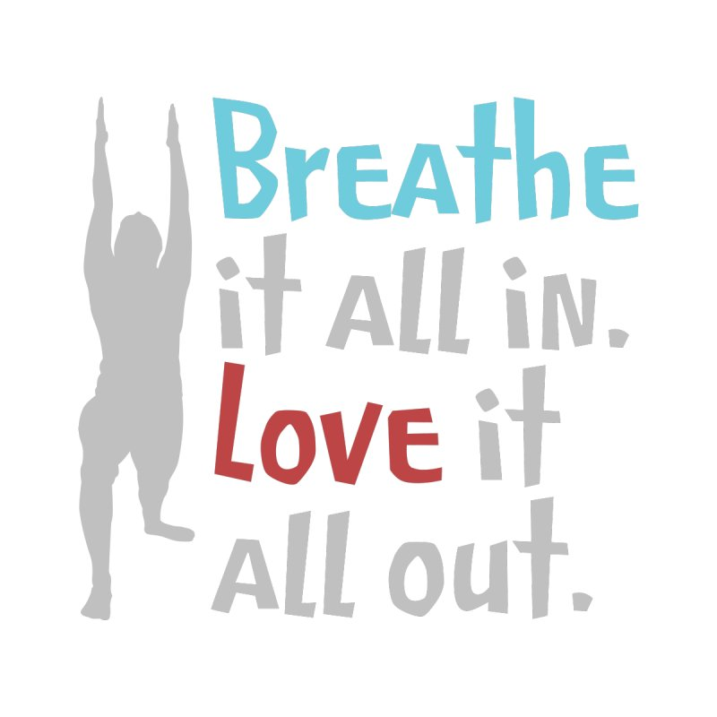 Breathe It All In - Love It All Out by WaWaTees Shop