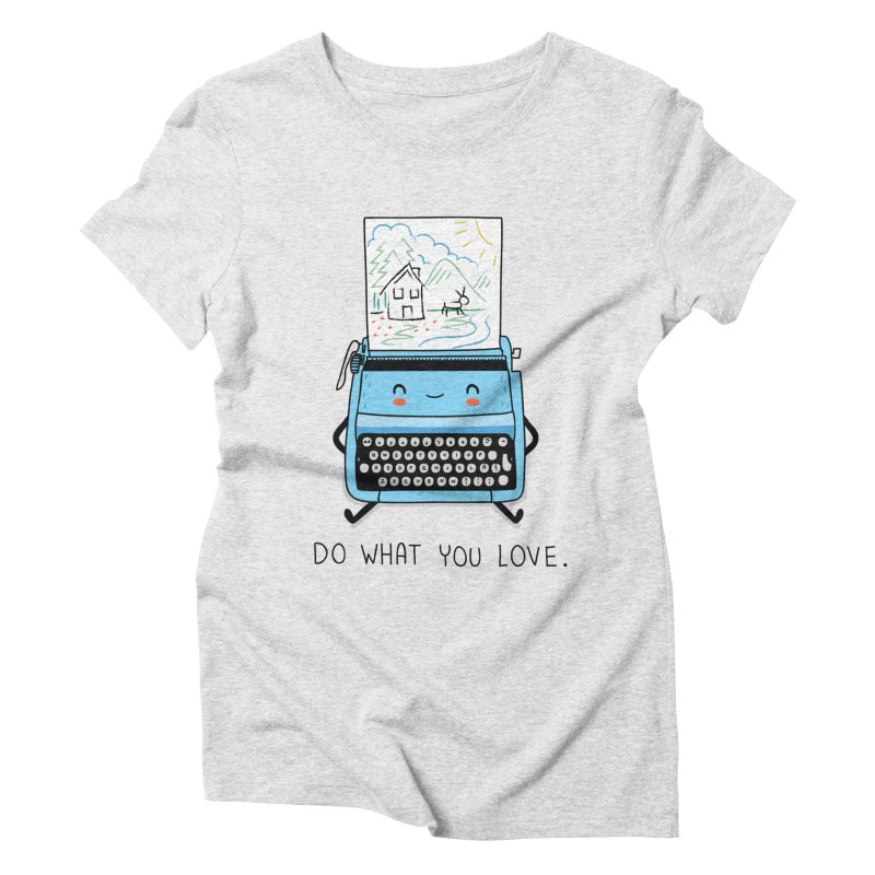 Do what you love Women's Triblend T-Shirt by wawawiwadesign's Artist Shop