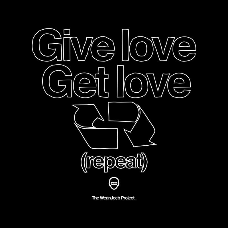 Give Love Get Love None  by WeandJeeb's Artist Shop