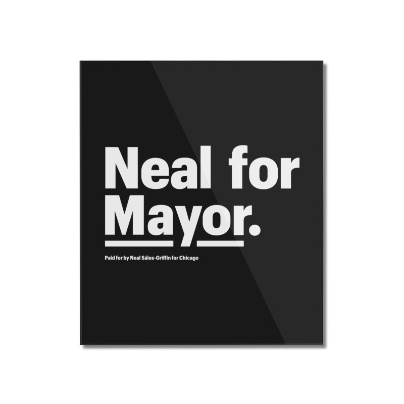 Neal for Mayor Home Mounted Acrylic Print by We Are Mayor | Neal For Mayor