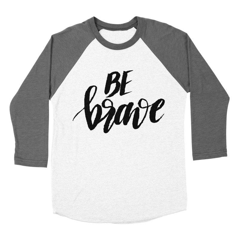 Be Brave Women's Longsleeve T-Shirt by wellchosenletters' Artist Shop