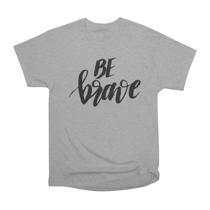 Be Brave Women's Heavyweight Unisex T-Shirt by wellchosenletters' Artist Shop