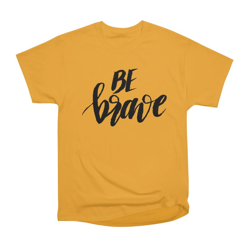 Be Brave Women's Heavyweight Unisex T-Shirt by wellchosenletters' Artist Shop