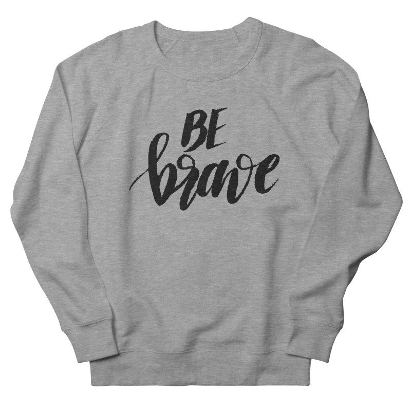 Be Brave Men's Sweatshirt by wellchosenletters' Artist Shop