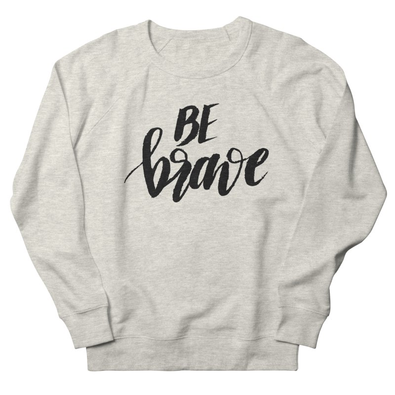 Be Brave Men's French Terry Sweatshirt by wellchosenletters' Artist Shop