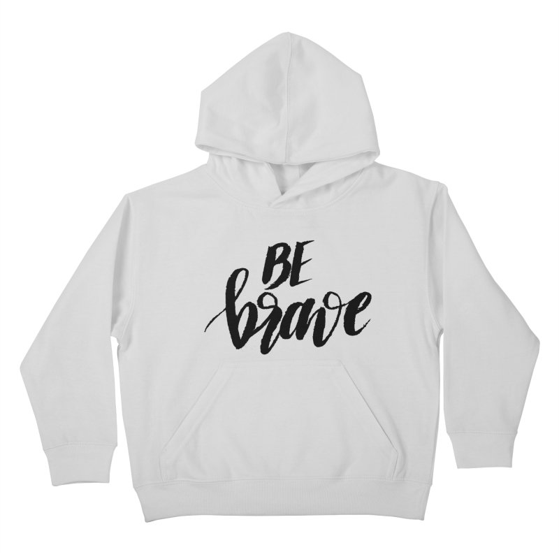 Be Brave Kids Pullover Hoody by wellchosenletters' Artist Shop