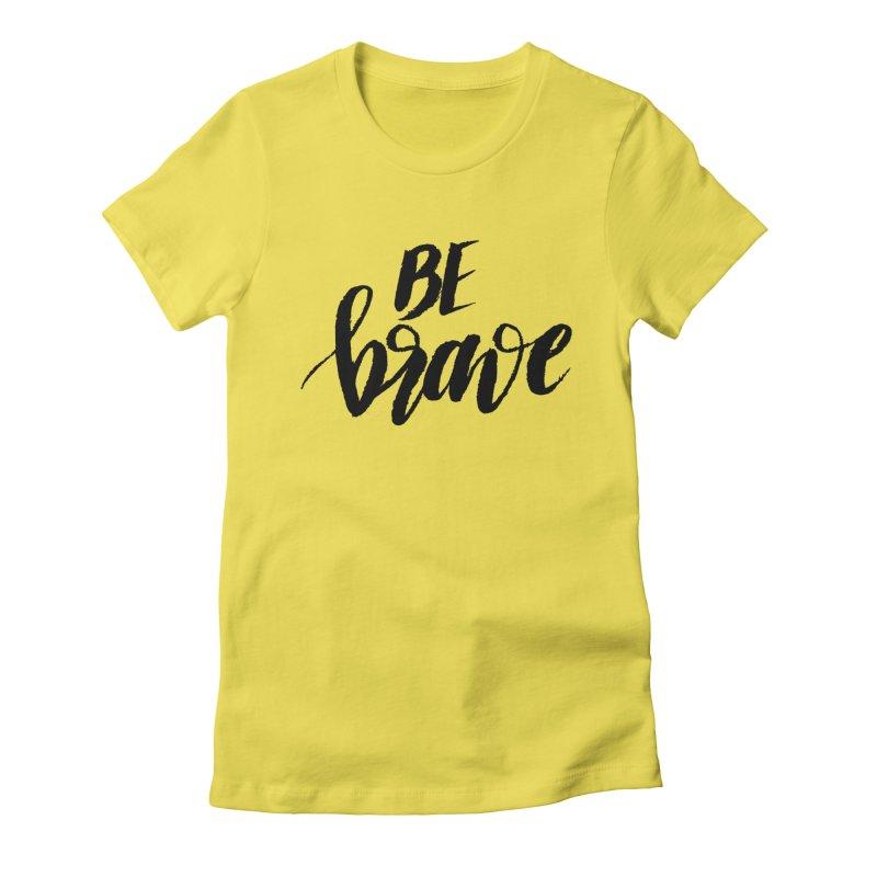 Be Brave Women's T-Shirt by wellchosenletters' Artist Shop
