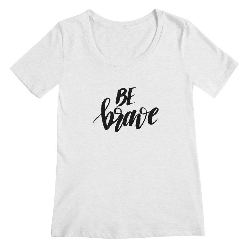 Be Brave Women's Scoop Neck by wellchosenletters' Artist Shop