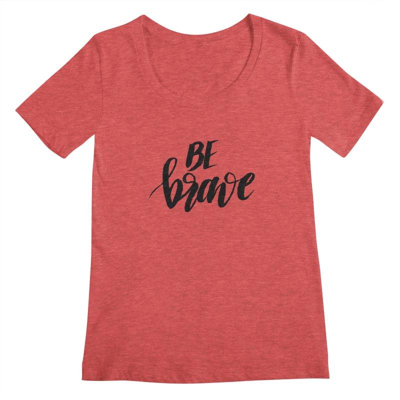 Be Brave Women's Regular Scoop Neck by wellchosenletters' Artist Shop