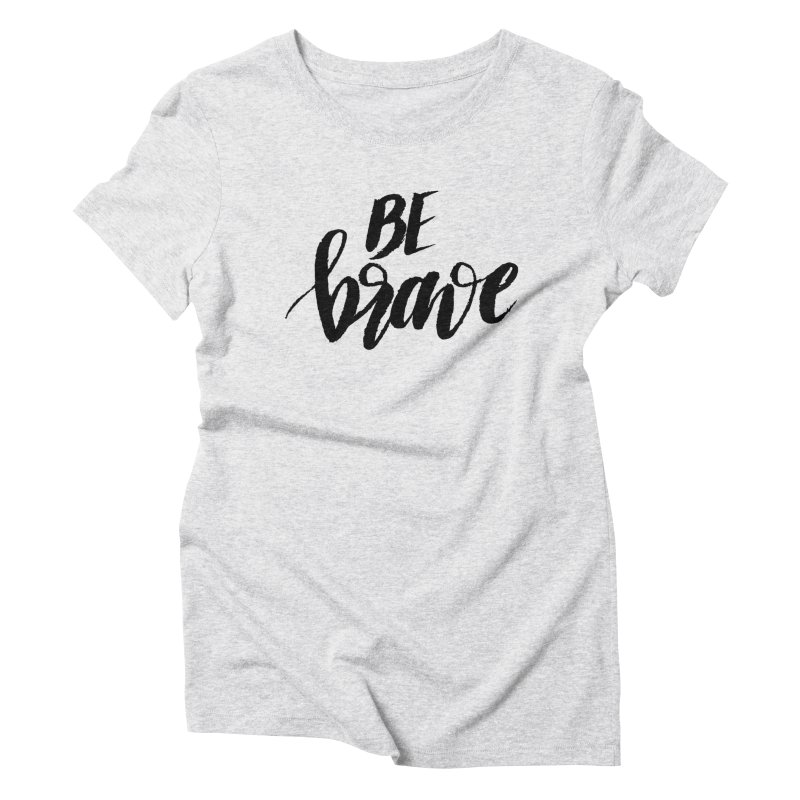 Be Brave Women's Triblend T-Shirt by wellchosenletters' Artist Shop