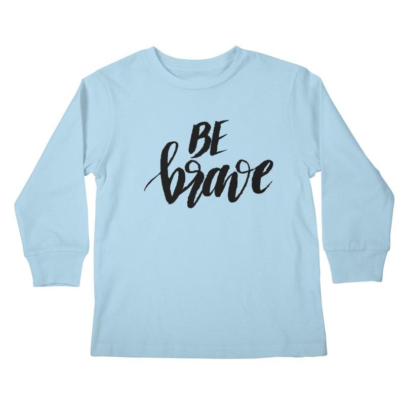 Be Brave Kids Longsleeve T-Shirt by wellchosenletters' Artist Shop