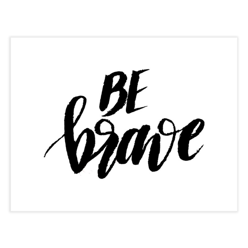 Be Brave Home Fine Art Print by wellchosenletters' Artist Shop