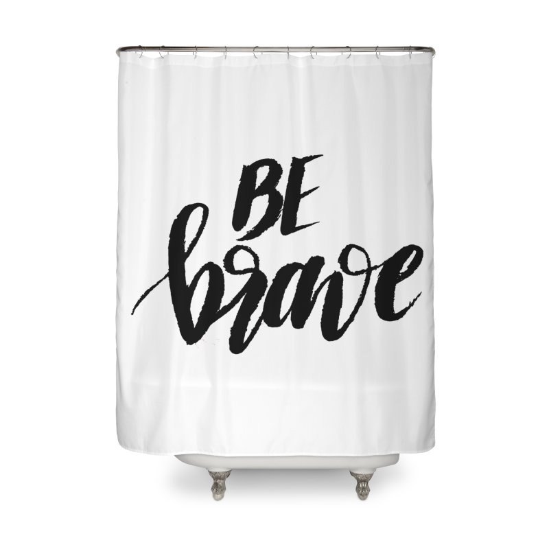 Be Brave Home Shower Curtain by wellchosenletters' Artist Shop