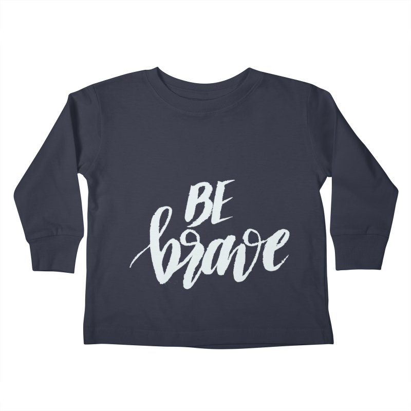 Be Brave Kids Toddler Longsleeve T-Shirt by wellchosenletters' Artist Shop