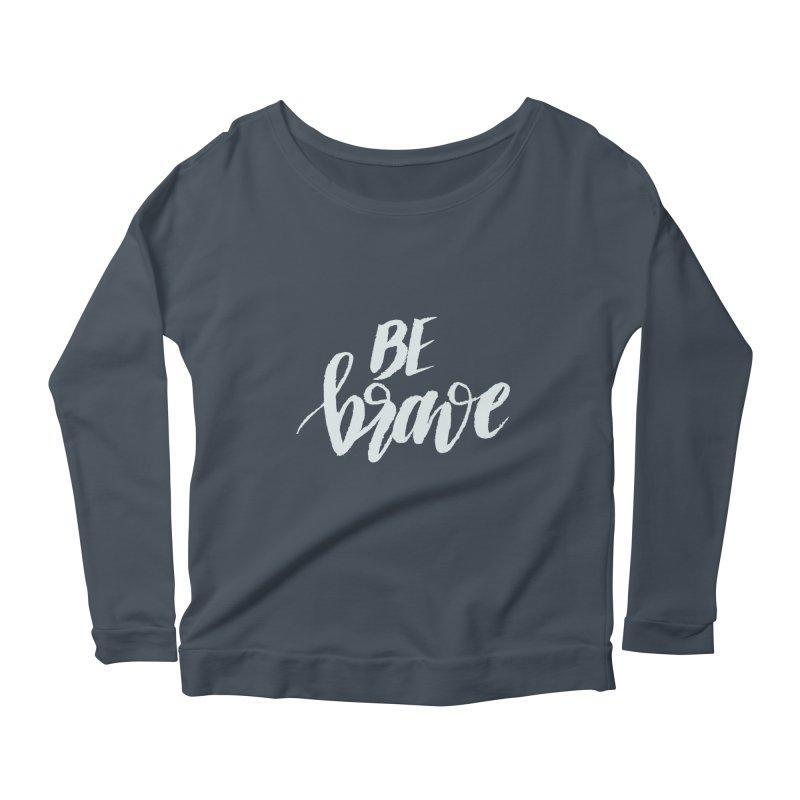 Be Brave Women's Scoop Neck Longsleeve T-Shirt by wellchosenletters' Artist Shop