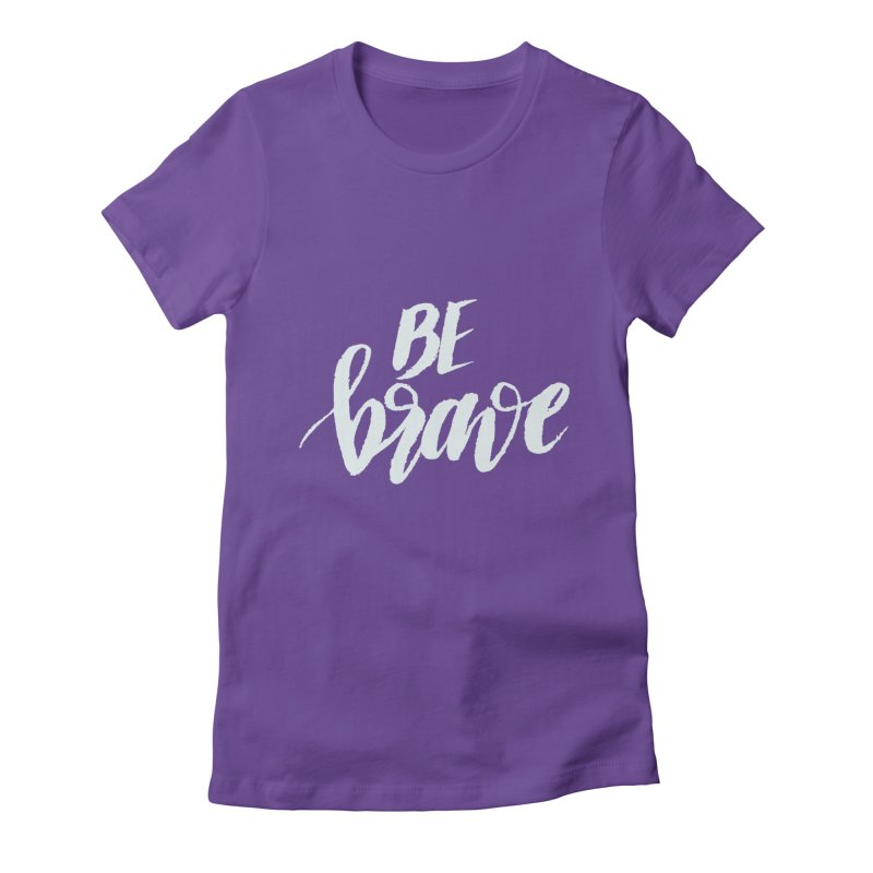 Be Brave Women's Fitted T-Shirt by wellchosenletters' Artist Shop