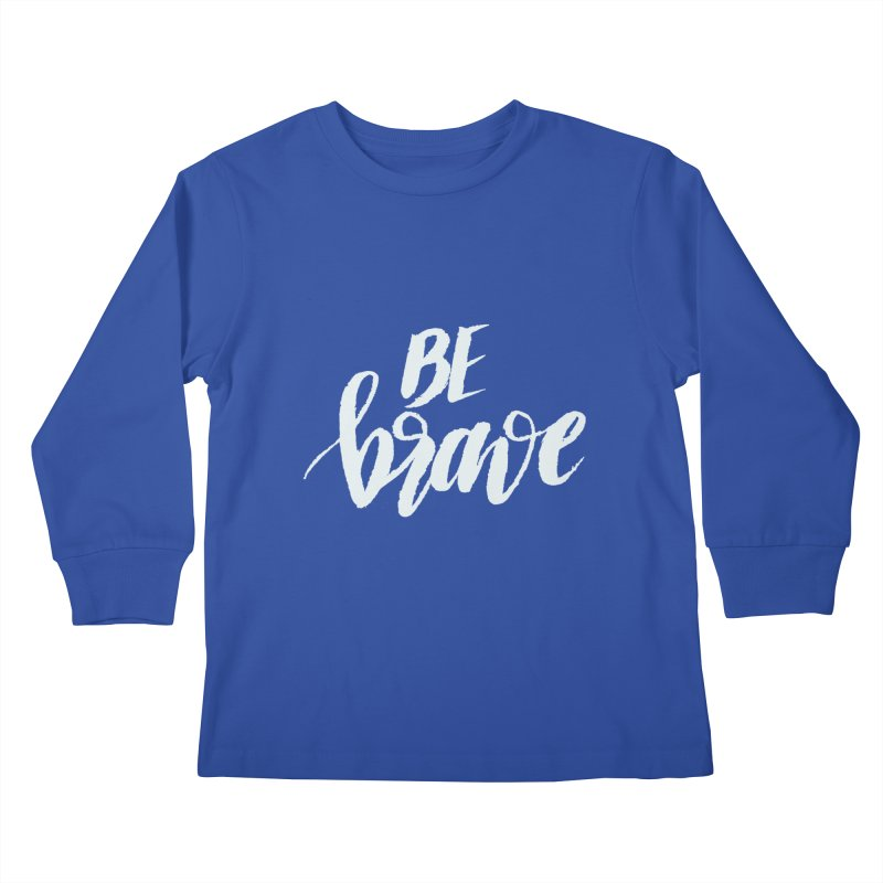 Be Brave Kids Longsleeve T-Shirt by wellchosenletters' Artist Shop