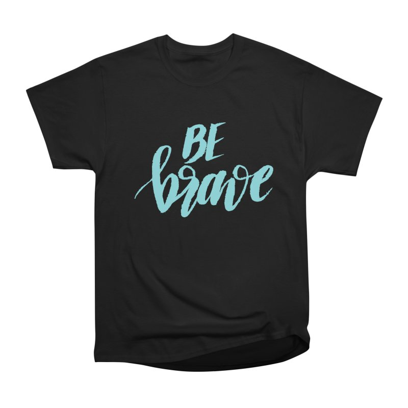 Be Brave in color Men's Heavyweight T-Shirt by wellchosenletters' Artist Shop