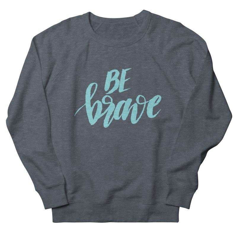 Be Brave in color Women's French Terry Sweatshirt by wellchosenletters' Artist Shop