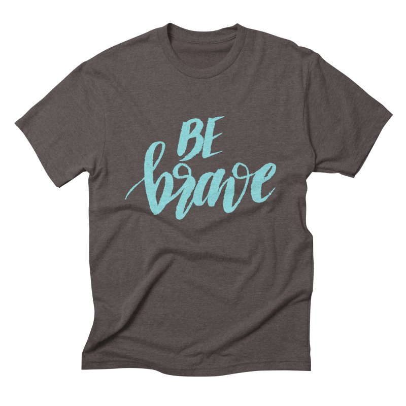 Be Brave in color Men's Triblend T-Shirt by wellchosenletters' Artist Shop