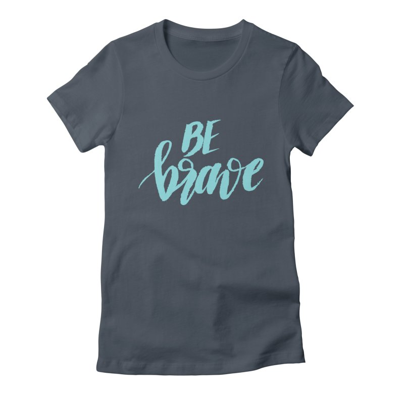 Be Brave in color Women's T-Shirt by wellchosenletters' Artist Shop