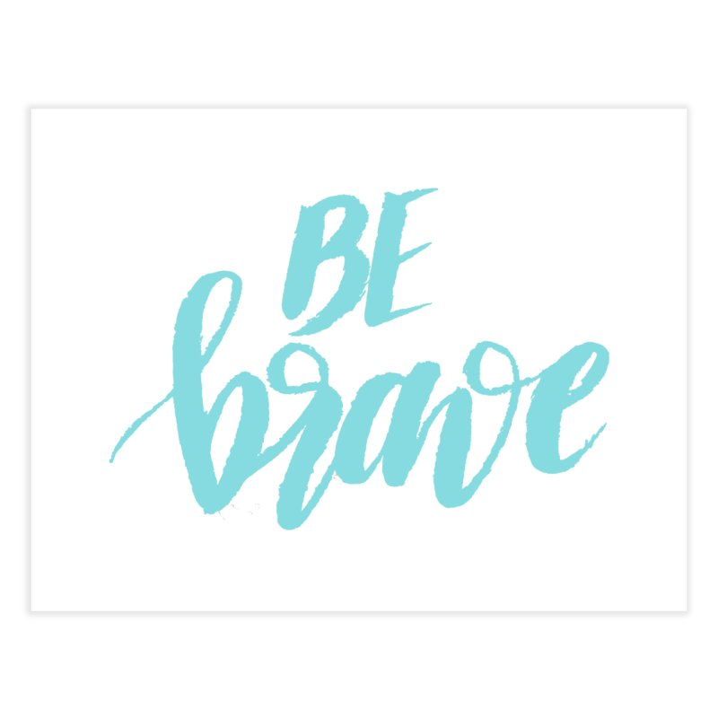 Be Brave in color Home Fine Art Print by wellchosenletters' Artist Shop