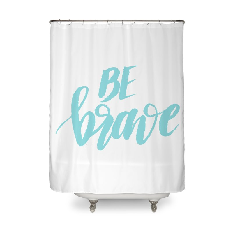 Be Brave in color Home Shower Curtain by wellchosenletters' Artist Shop