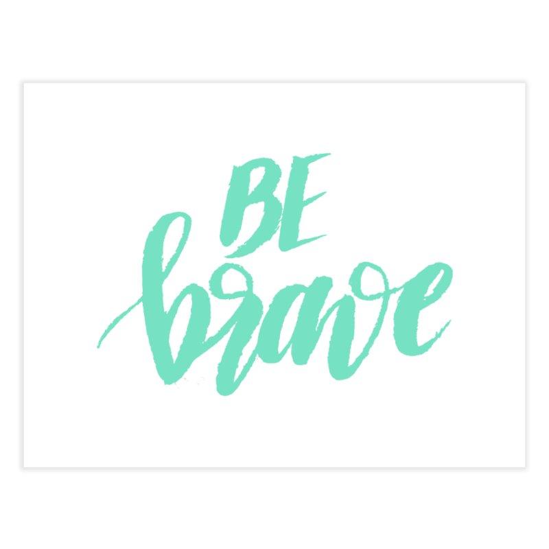 Be Brave Sea Foam Home Fine Art Print by wellchosenletters' Artist Shop