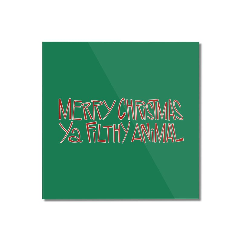 Merry Christmas, Ya Filthy Animal. Home Mounted Acrylic Print by westinchurch's Artist Shop