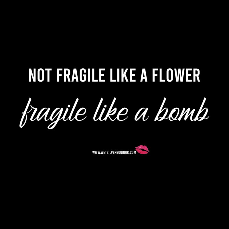 Shirt - Not Fragile Like a Flower, Fragile Like a Bomb Women's T-Shirt by Wet Silver's Artist Shop