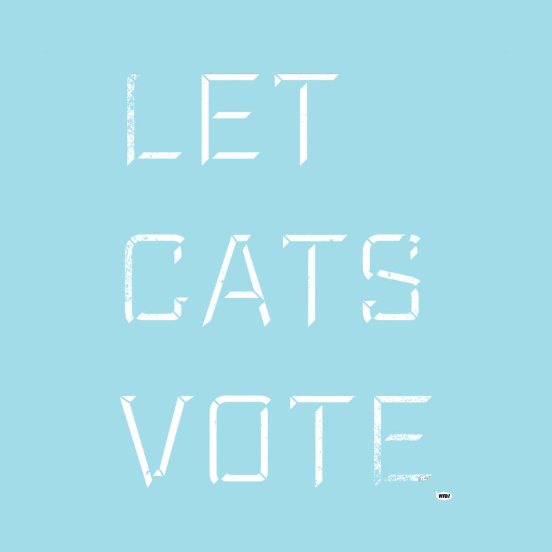 LET CATS VOTE None  by World Famous Design Junkies