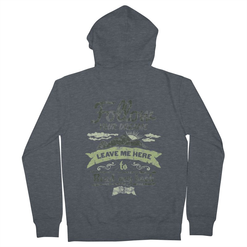 Follow your dreams! Leave me here to read my book Men's French Terry Zip-Up Hoody by World Famous Design Junkies