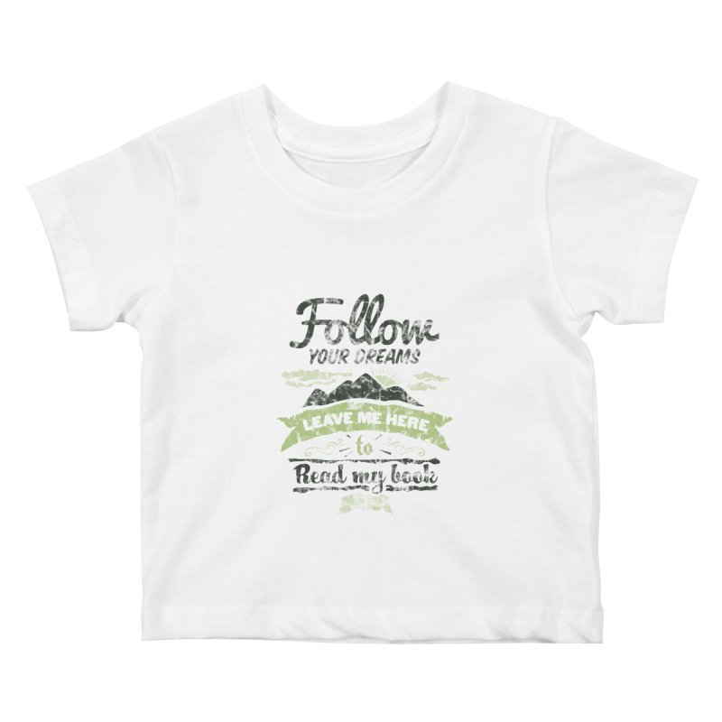 Follow your dreams! Leave me here to read my book Kids Baby T-Shirt by World Famous Design Junkies