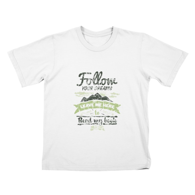 Follow your dreams! Leave me here to read my book Kids T-Shirt by World Famous Design Junkies