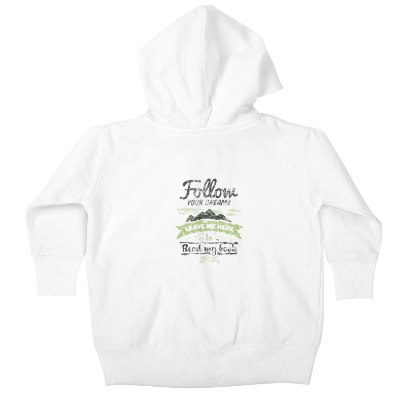 Follow your dreams! Leave me here to read my book Kids Baby Zip-Up Hoody by World Famous Design Junkies