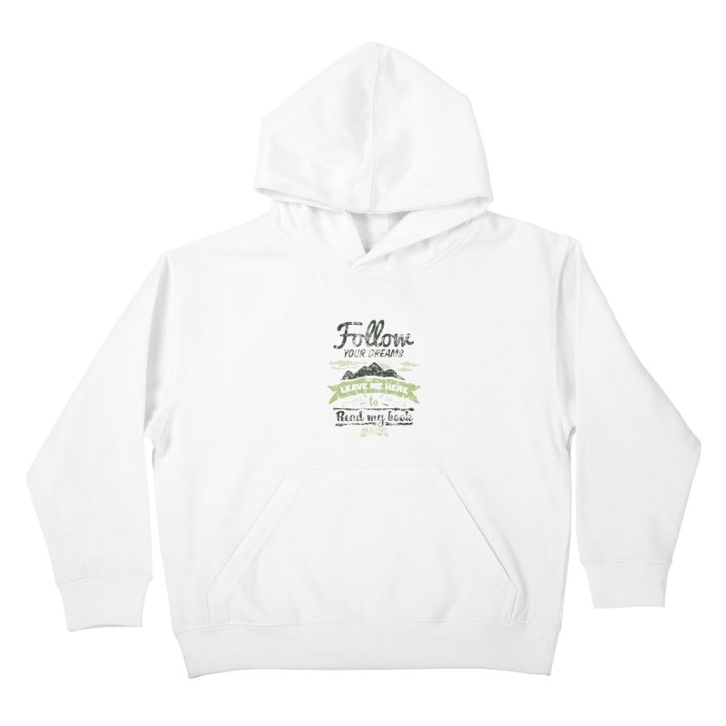 Follow your dreams! Leave me here to read my book Kids Pullover Hoody by World Famous Design Junkies