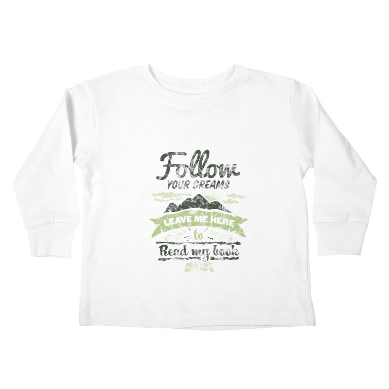 Follow your dreams! Leave me here to read my book Kids Toddler Longsleeve T-Shirt by World Famous Design Junkies