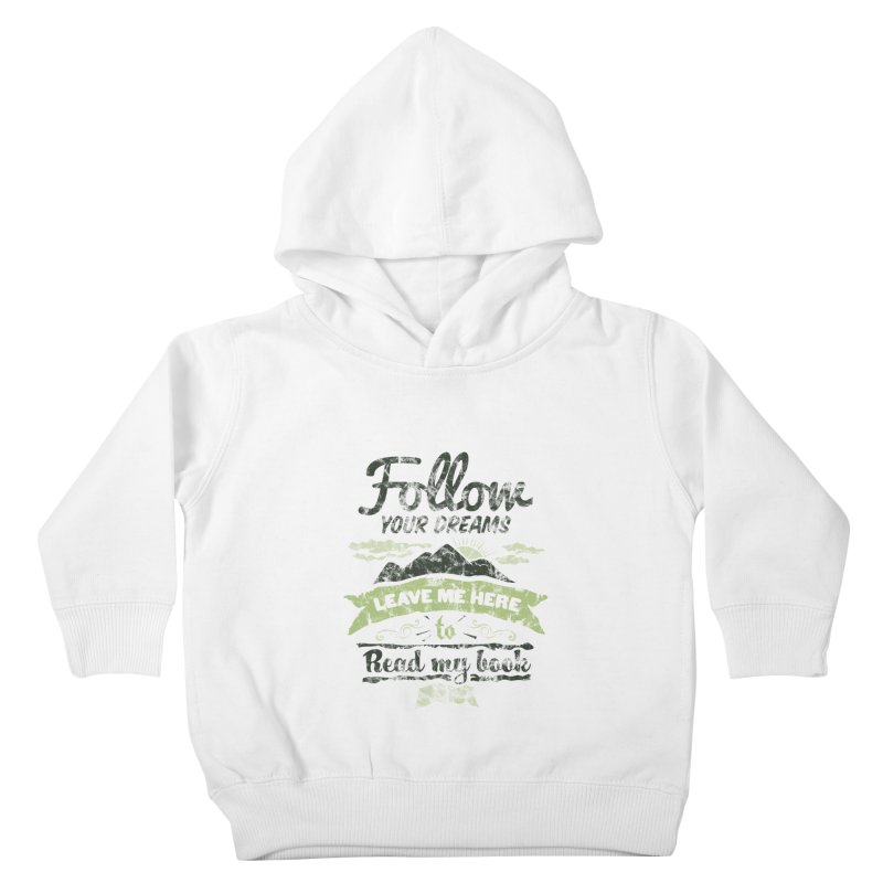 Follow your dreams! Leave me here to read my book Kids Toddler Pullover Hoody by World Famous Design Junkies