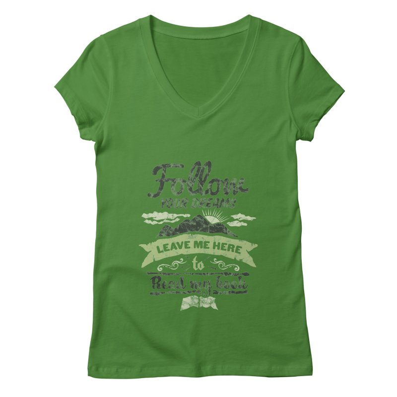 Follow your dreams! Leave me here to read my book Women's Regular V-Neck by World Famous Design Junkies