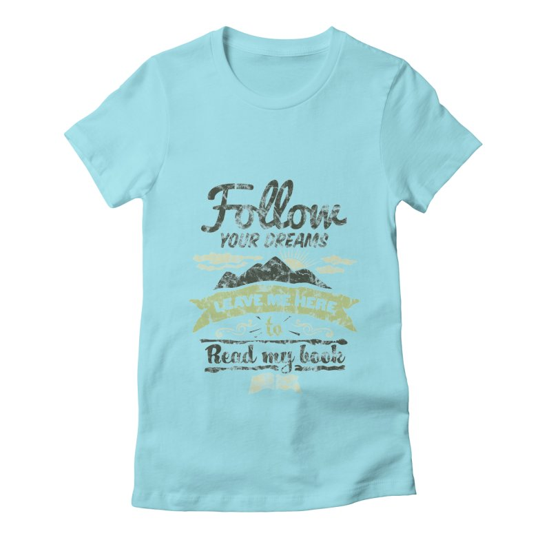 Follow your dreams! Leave me here to read my book Women's Fitted T-Shirt by World Famous Design Junkies