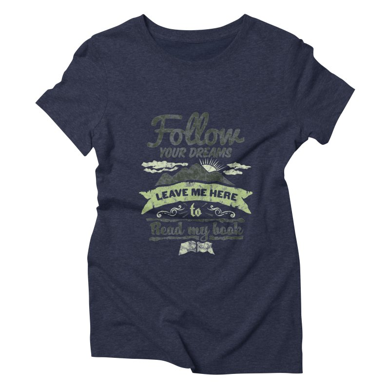 Follow your dreams! Leave me here to read my book Women's Triblend T-Shirt by World Famous Design Junkies