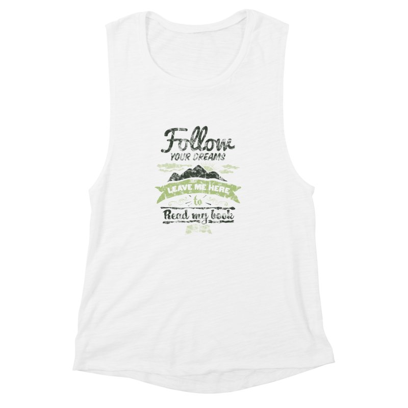 Follow your dreams! Leave me here to read my book Women's Muscle Tank by World Famous Design Junkies