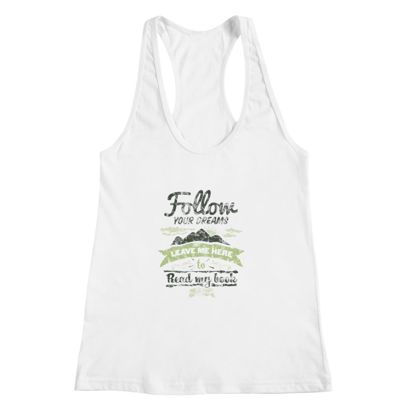 Follow your dreams! Leave me here to read my book Women's Racerback Tank by World Famous Design Junkies