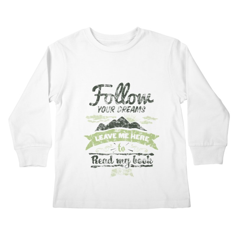 Follow your dreams! Leave me here to read my book Kids Longsleeve T-Shirt by World Famous Design Junkies