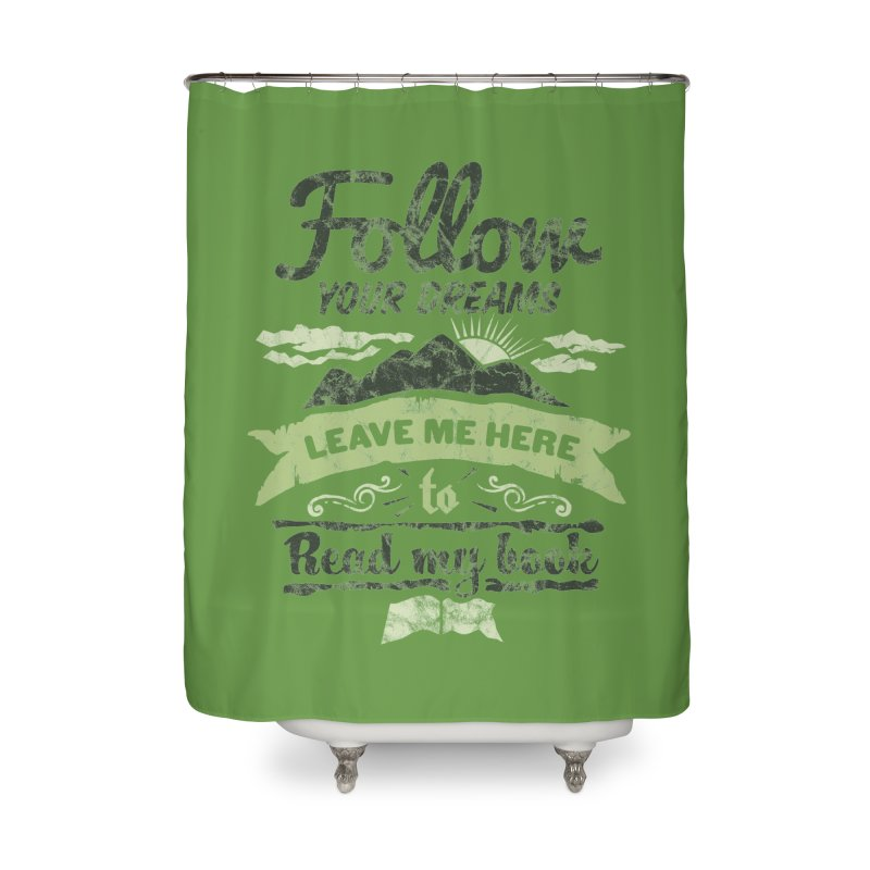Follow your dreams! Leave me here to read my book Home Shower Curtain by World Famous Design Junkies