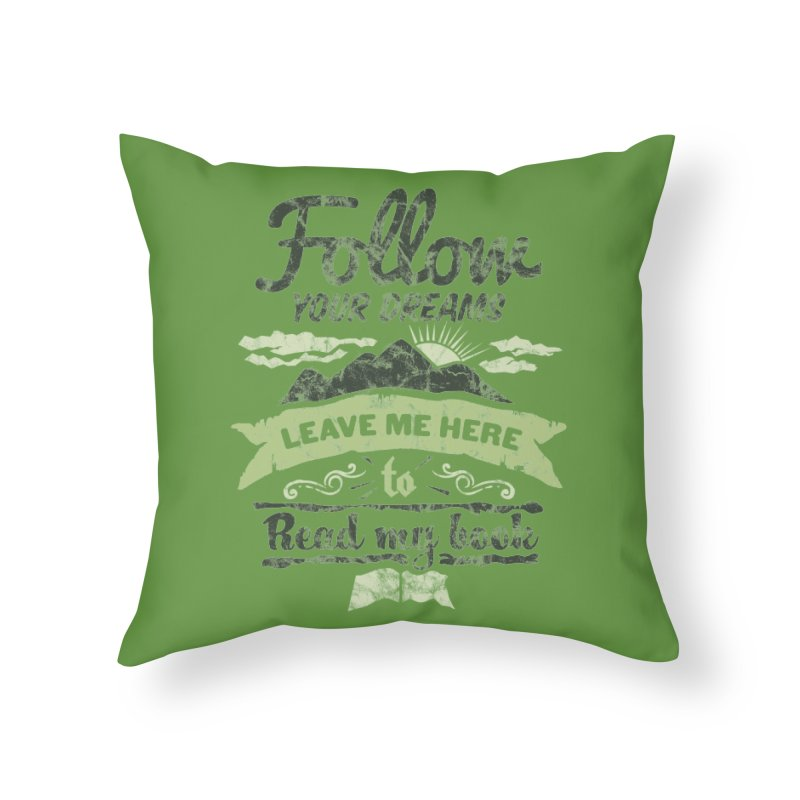 Follow your dreams! Leave me here to read my book Home Throw Pillow by World Famous Design Junkies